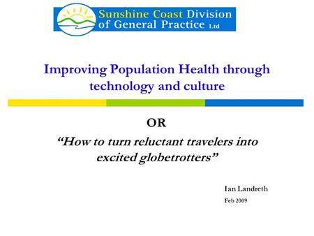 "Improving Population Health through technology and culture OR ""How to turn reluctant travelers into excited globetrotters"" Ian Landreth Feb 2009."