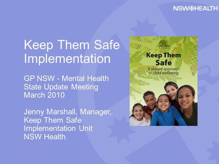 Keep Them Safe Implementation GP NSW - Mental Health State Update Meeting March 2010 Jenny Marshall, Manager, Keep Them Safe Implementation Unit NSW Health.