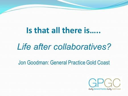 Is that all there is….. Life after collaboratives? Jon Goodman: General Practice Gold Coast.