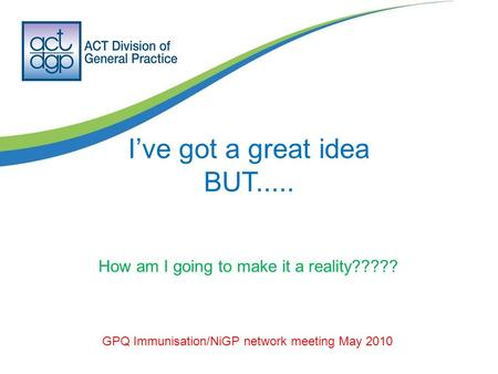 I've got a great idea BUT..... GPQ Immunisation/NiGP network meeting May 2010 How am I going to make it a reality?????