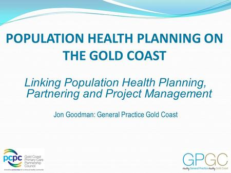 POPULATION HEALTH PLANNING ON THE GOLD COAST Linking Population Health Planning, Partnering and Project Management Jon Goodman: General Practice Gold Coast.