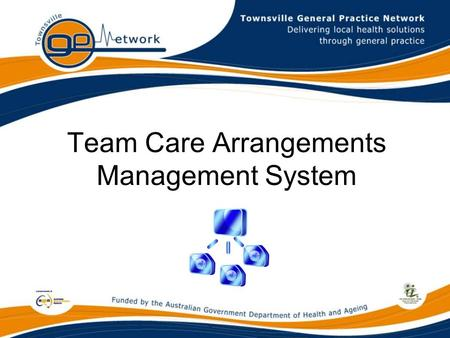 Team Care Arrangements Management System. Townsville General Practice Network This is where I live.