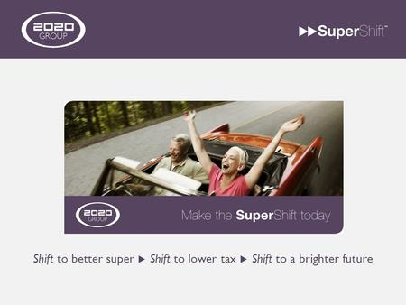 Shift to better super  Shift to lower tax  Shift to a brighter future.