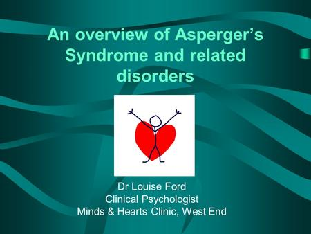 An overview of Asperger's Syndrome and related disorders Dr Louise Ford Clinical Psychologist Minds & Hearts Clinic, West End.