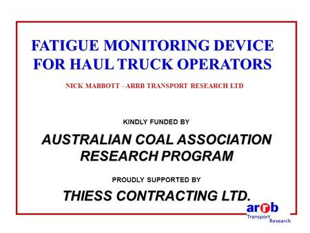 FATIGUE MONITORING DEVICE FOR HAUL TRUCK OPERATORS FATIGUE MONITORING DEVICE FOR HAUL TRUCK OPERATORS NICK MABBOTT - ARRB TRANSPORT RESEARCH LTD KINDLY.