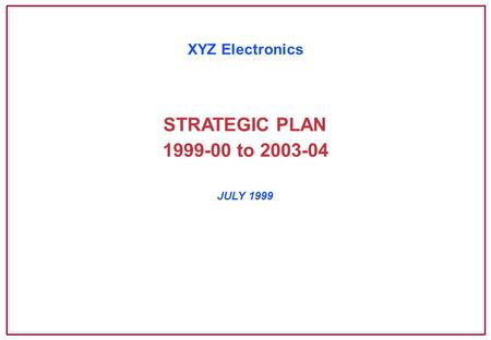 STRATEGIC PLAN JULY 1999 XYZ Electronics 1999-00 to 2003-04.