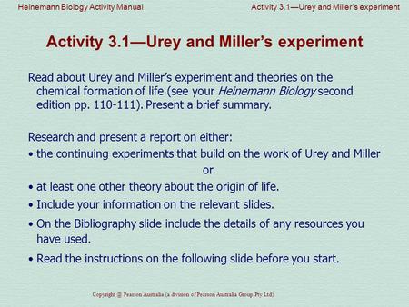 Heinemann Biology Activity Manual Activity 3.1—Urey and Miller's experiment Pearson Australia (a division of Pearson Australia Group Pty Ltd)