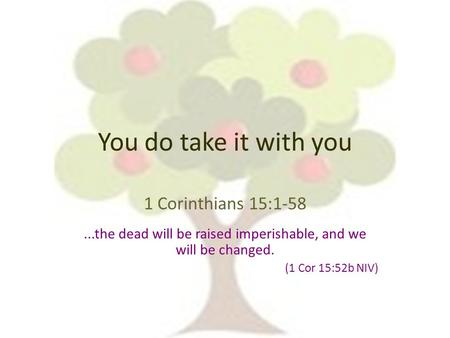 You do take it with you 1 Corinthians 15:1-58...the dead will be raised imperishable, and we will be changed. (1 Cor 15:52b NIV)
