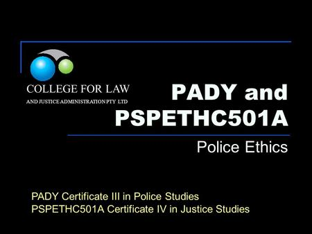 PADY and PSPETHC501A Police Ethics COLLEGE FOR LAW AND JUSTICE ADMINISTRATION PTY LTD PADY Certificate III in Police Studies PSPETHC501A Certificate IV.