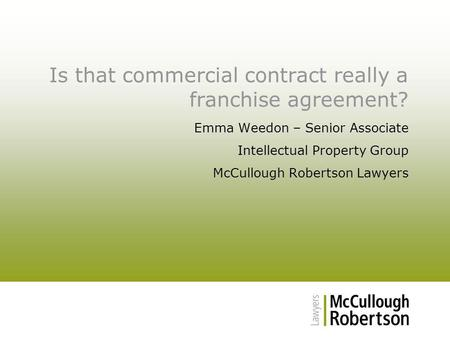 Is that commercial contract really a franchise agreement? Emma Weedon – Senior Associate Intellectual Property Group McCullough Robertson Lawyers.