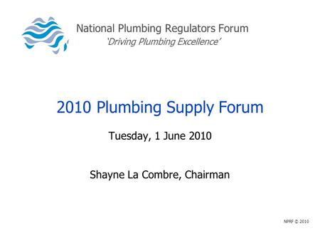 National Plumbing Regulators Forum 'Driving Plumbing Excellence' 2010 Plumbing Supply Forum Tuesday, 1 June 2010 Shayne La Combre, Chairman NPRF © 2010.