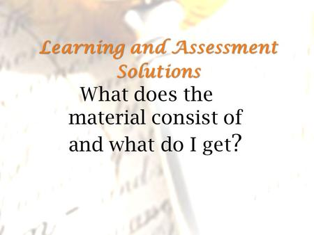 Learning and Assessment Solutions Learning and Assessment Solutions What does the material consist of and what do I get ?