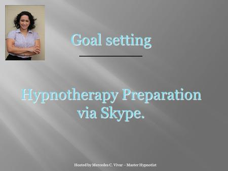 Hosted by Mercedes C. Vivar – Master Hypnotist Goal setting Hypnotherapy Preparation via Skype.