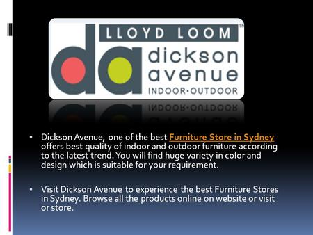 Dickson Avenue, one of the best Furniture Store in Sydney offers best quality of indoor and outdoor furniture according to the latest trend. You will find.