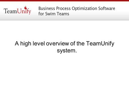 A high level overview of the TeamUnify system.. The Website Professional Looking, easy to navigate Self Cleaning events. At midnight of the last day of.