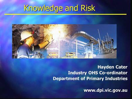 Knowledge and Risk Hayden Cater Industry OHS Co-ordinator Department of Primary Industries www.dpi.vic.gov.au.