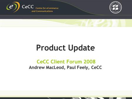 Product Update CeCC Client Forum 2008 Andrew MacLeod, Paul Feely, CeCC.