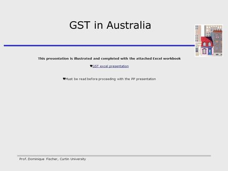 Prof. Dominique Fischer, Curtin University GST in Australia This presentation is illustrated and completed with the attached Excel workbook GST excel presentation.