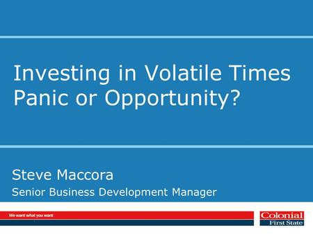 Investing in Volatile Times Panic or Opportunity? Steve Maccora Senior Business Development Manager.