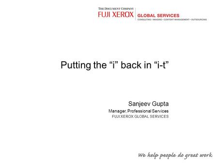 "Putting the ""i"" back in ""i-t"" Sanjeev Gupta Manager, Professional Services FUJI XEROX GLOBAL SERVICES."