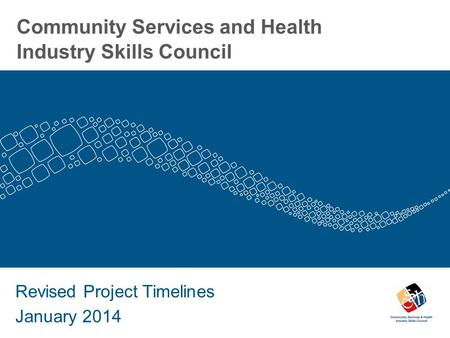 Community Services and Health Industry Skills Council Revised Project Timelines January 2014.