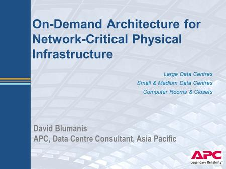 On-Demand Architecture for Network-Critical Physical Infrastructure Large Data Centres Small & Medium Data Centres Computer Rooms & Closets David Blumanis.