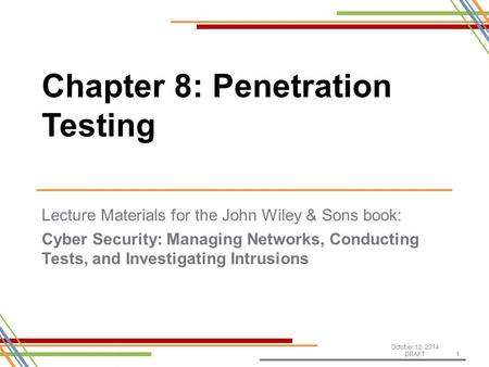 Lecture Materials for the John Wiley & Sons book: Cyber Security: Managing Networks, Conducting Tests, and Investigating Intrusions October 12, 2014 DRAFT1.