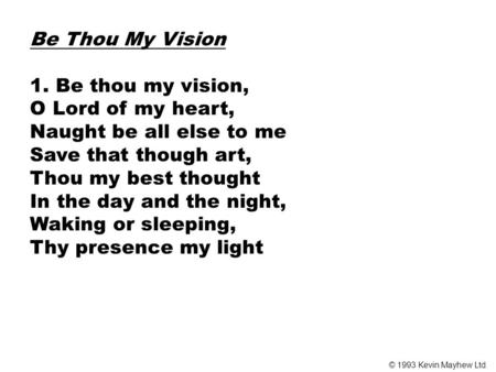Be Thou My Vision 1. Be thou my vision, O Lord of my heart, Naught be all else to me Save that though art, Thou my best thought In the day and the night,