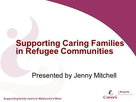 Supporting family carers in Melbourne's West Presented by Jenny Mitchell Supporting Caring Families in Refugee Communities.