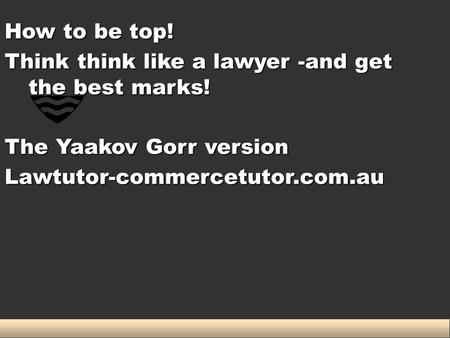 How to be top! Think think like a lawyer -and get the best marks! The Yaakov Gorr version Lawtutor-commercetutor.com.au.