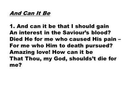 And Can It Be 1. And can it be that I should gain An interest in the Saviour's blood? Died He for me who caused His pain – For me who Him to death pursued?