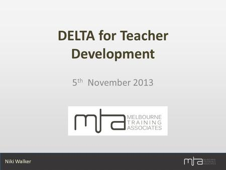 Niki Walker DELTA for Teacher Development 5 th November 2013.