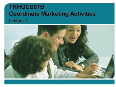 THHGCS07B Coordinate Marketing Activities Lecture 2.