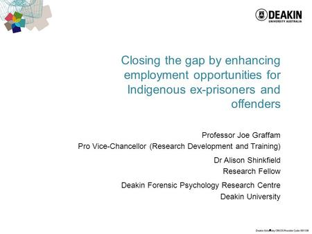 Closing the gap by enhancing employment opportunities for Indigenous ex-prisoners and offenders Professor Joe Graffam Pro Vice-Chancellor (Research Development.