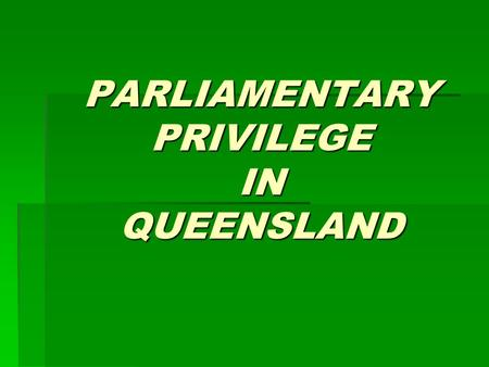 PARLIAMENTARY PRIVILEGE IN QUEENSLAND. Parliamentary Privilege The privileges of the Westminster Parliament have been described by Erskine May as: ...