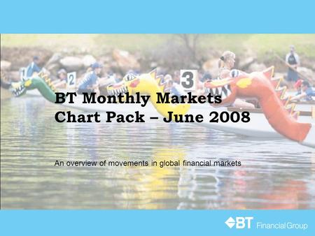 BT Monthly Markets Chart Pack – June 2008 An overview of movements in global financial markets.