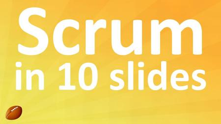 Scrum in 10 slides.