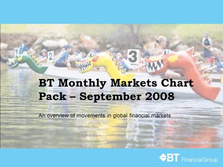 BT Monthly Markets Chart Pack – September 2008 An overview of movements in global financial markets.