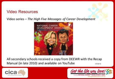 Video Resources Video series – The High Five Messages of Career Development All secondary schools received a copy from DEEWR with the Recap Manual (in.