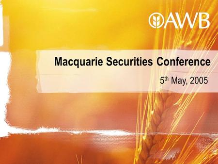 Macquarie Securities Conference 5 th May, 2005. Australian Wheat Board created in World War I, privatised in 1999 and listed as AWB Limited (AWB) on Australian.