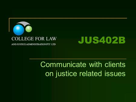 JUS402B Communicate with clients on justice related issues COLLEGE FOR LAW AND JUSTICE ADMINISTRATION PTY LTD.