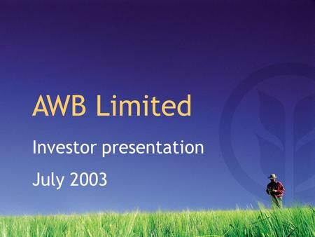 Investor presentation July 2003 AWB Limited. 2003 Half year results Corporate strategy Key issues Global supply & demand Outlook Presentation supplement.