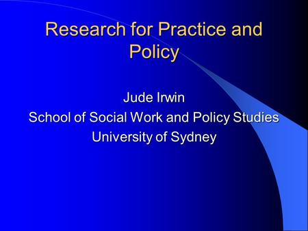 Research for Practice and Policy Jude Irwin School of Social Work and Policy Studies University of Sydney.