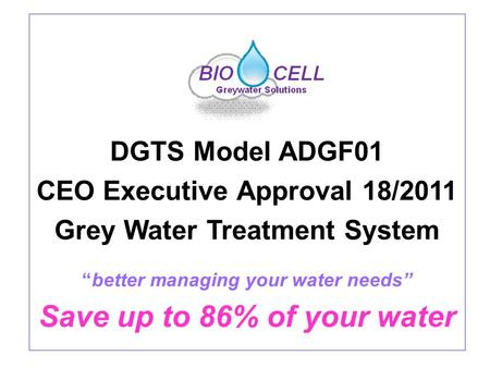 "DGTS Model ADGF01 CEO Executive Approval 18/2011 Grey Water Treatment System ""better managing your water needs"" Save up to 86% of your water."
