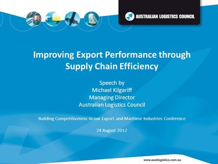Improving Export Performance through Supply Chain Efficiency Speech by Michael Kilgariff Managing Director Australian Logistics Council Building Competitiveness.