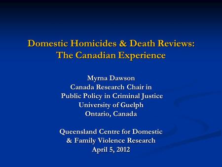 Domestic Homicides & Death Reviews: The Canadian Experience Myrna Dawson Canada Research Chair in Public Policy in Criminal Justice Public Policy in Criminal.