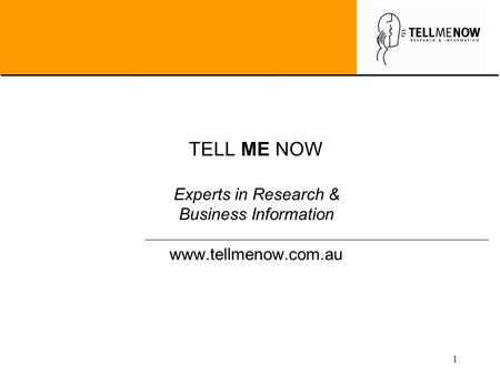 1 TELL ME NOW Experts in Research & Business Information www.tellmenow.com.au.