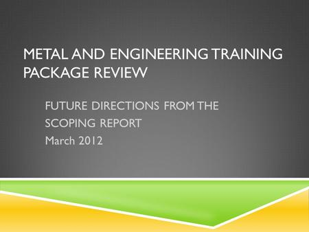 METAL AND ENGINEERING TRAINING PACKAGE REVIEW FUTURE DIRECTIONS FROM THE SCOPING REPORT March 2012.