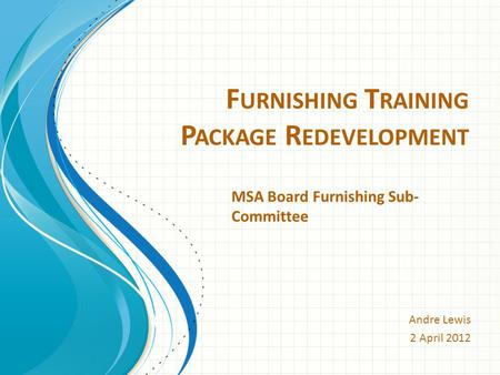F URNISHING T RAINING P ACKAGE R EDEVELOPMENT Andre Lewis 2 April 2012 MSA Board Furnishing Sub- Committee.