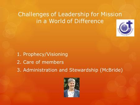 Challenges of Leadership for Mission in a World of Difference 1. Prophecy/Visioning 2. Care of members 3. Administration and Stewardship (McBride)